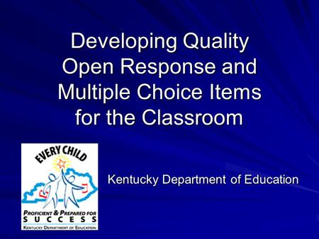 Developing Quality Open Response and Multiple Choice Items for the Classroom Kentucky Department of Education.