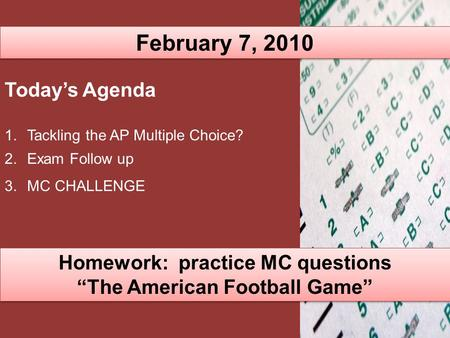 "February 7, 2010 Today's Agenda 1.Tackling the AP Multiple Choice? 2.Exam Follow up 3.MC CHALLENGE Homework: practice MC questions ""The American Football."