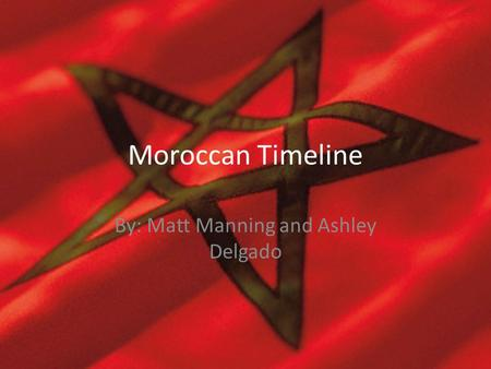 Moroccan Timeline By: Matt Manning and Ashley Delgado.