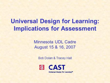 Universal Design for Learning: Implications for Assessment Minnesota UDL Cadre August 15 & 16, 2007 Bob Dolan & Tracey Hall.