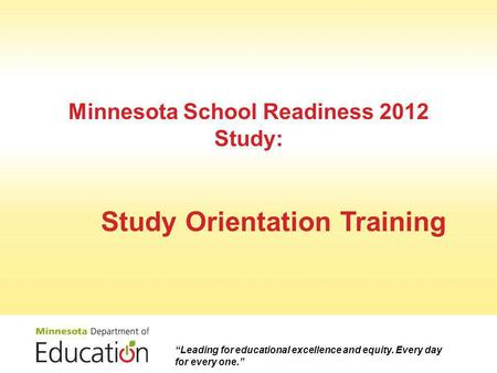 "Minnesota School Readiness 2012 Study: Study Orientation Training ""Leading for educational excellence and equity. Every day for every one."""