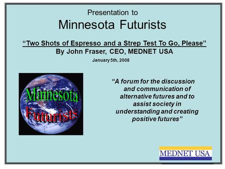 "Presentation to Minnesota Futurists ""A forum for the discussion and communication of alternative futures and to assist society in understanding and creating."
