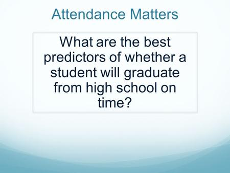 Attendance Matters What are the best predictors of whether a student will graduate from high school on time?