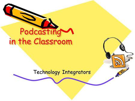 Podcasting in the Classroom Technology Integrators.