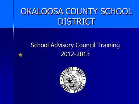 OKALOOSA COUNTY SCHOOL DISTRICT School Advisory Council Training 2012-2013.