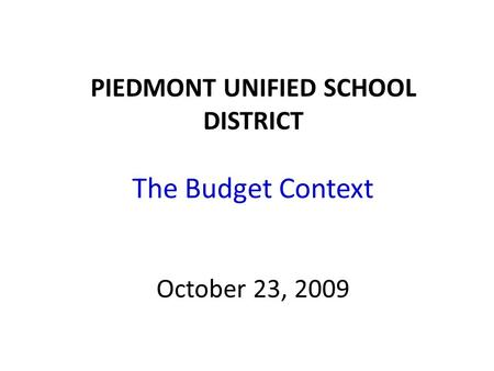 PIEDMONT UNIFIED SCHOOL DISTRICT The Budget Context October 23, 2009.