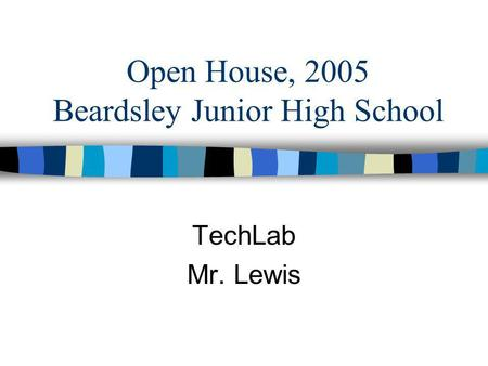 Open House, 2005 Beardsley Junior High School TechLab Mr. Lewis.