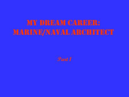 My Dream Career: Marine/Naval Architect Part 1 What They Do A Marine/Naval Architect designs and oversees the construction and repair of marine craft.