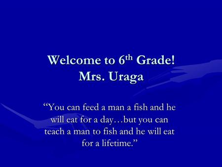 "Welcome to 6 th Grade! Mrs. Uraga "" You can feed a man a fish and he will eat for a day…but you can teach a man to fish and he will eat for a lifetime."""