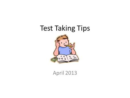 Test Taking Tips April 2013. Before selecting my answer, I should read Some of the answersMost of the answersAll of the answersA few of the answers.