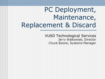 PC Deployment, Maintenance, Replacement & Discard VUSD Technological Services Jerry Walkowiak, Director Chuck Boone, Systems Manager.