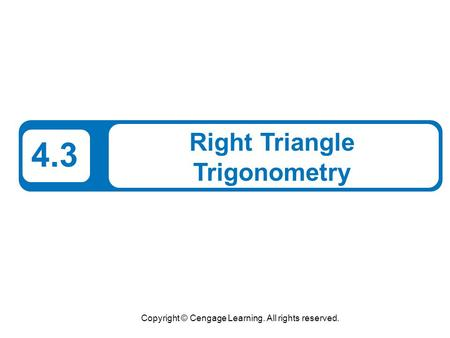 Copyright © Cengage Learning. All rights reserved. 4.3 Right Triangle Trigonometry.