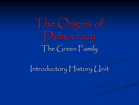 The Origins of Democracy The Green Family Introductory History Unit.