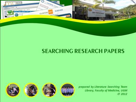 SEARCHING RESEARCH PAPERS prepared by Literature Searching Team Library, Faculty of Medicine, UGM  2012.