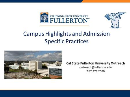 Campus Highlights and Admission Specific Practices Cal State Fullerton University Outreach 657.278.2086.