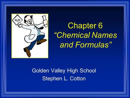 "Chapter 6 ""Chemical Names and Formulas"" Golden Valley High School Stephen L. Cotton H2OH2O."