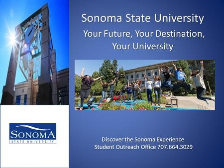 Sonoma State University Your Future, Your Destination, Your University Discover the Sonoma Experience Student Outreach Office 707.664.3029.