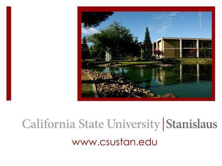 Www.csustan.edu. We are located in the heart of the Central Valley in the city of Turlock with a beautiful park-like setting on 228 acres 2 Hours away.