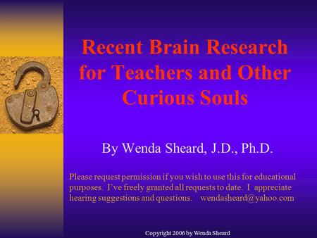 Copyright 2006 by Wenda Sheard Recent Brain Research for Teachers and Other Curious Souls By Wenda Sheard, J.D., Ph.D. Please request permission if you.