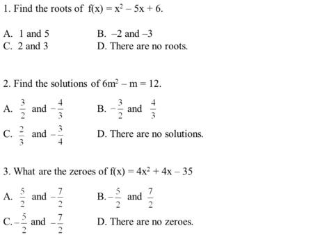 1. Find the roots of f(x) = x 2 – 5x + 6. A.1 and 5B. –2 and –3 C. 2 and 3D. There are no roots. 2. Find the solutions of 6m 2 – m = 12. A. and B. and.