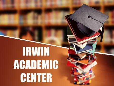 IRWIN ACADEMIC CENTER. to WELCOME OPEN HOUSE AGENDA Welcome General Information Building Tour Program Details Q & A.