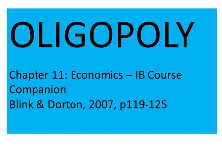 OLIGOPOLY Chapter 11: Economics – IB Course Companion Blink & Dorton, 2007, p119-125.