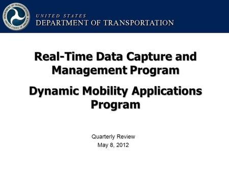 Quarterly Review May 8, 2012 Real-Time Data Capture and Management Program Dynamic Mobility Applications Program.