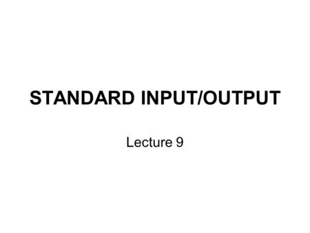 STANDARD INPUT/OUTPUT Lecture 9. Motivation Standard I/O refers to the places where most data is either read from, the keyboard, or written to, the video.