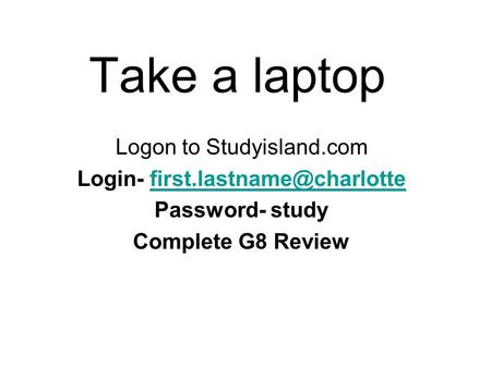 Take a laptop Logon to Studyisland.com Login- Password- study Complete G8 Review.