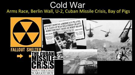 Cold War Arms Race, Berlin Wall, U-2, Cuban Missile Crisis, Bay of Pigs.