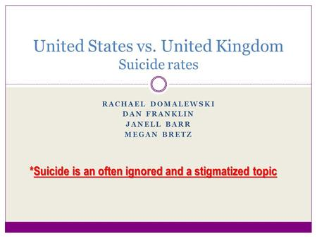 RACHAEL DOMALEWSKI DAN FRANKLIN JANELL BARR MEGAN BRETZ United States vs. United Kingdom Suicide rates *Suicide is an often ignored and a stigmatized topic.