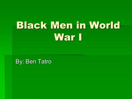 Black Men in World War I By: Ben Tatro. World War I  When WWI started in August 1914, Woodrow Wilson issued a proclamation of neutrality.  After repeated.