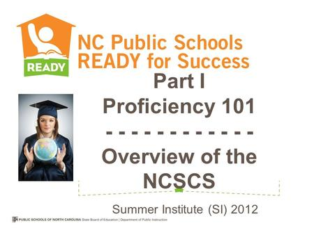 Part I Proficiency 101 - - - - - - - - - - - - Overview of the NCSCS Summer Institute (SI) 2012.
