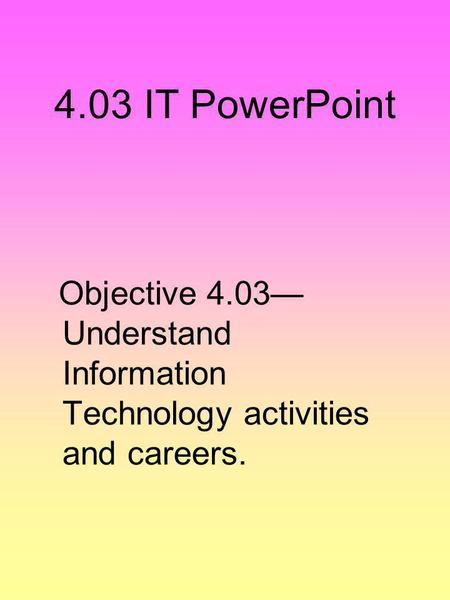 4.03 IT PowerPoint Objective 4.03— Understand Information Technology activities and careers.