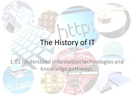 The History of IT 1.01 Understand information technologies and knowledge pathways.