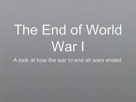 The End of World War I A look at how the war to end all wars ended.