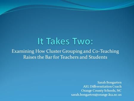 It Takes Two: Examining How Cluster Grouping and Co-Teaching Raises the Bar for Teachers and Students Hello and welcome to It Takes Two: Examining How.