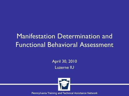Pennsylvania Training and Technical Assistance Network Manifestation Determination and Functional Behavioral Assessment April 30, 2010 Luzerne IU.