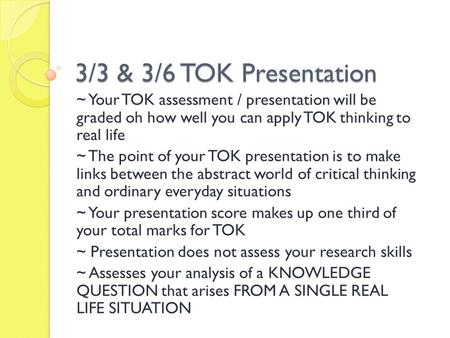 3/3 & 3/6 TOK Presentation ~ Your TOK assessment / presentation will be graded oh how well you can apply TOK thinking to real life ~ The point of your.
