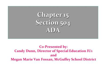 Chapter 15 Section 504 ADA Co-Presented by: Candy Dunn, Director of Special Education IU1 and Megan Marie Van Fossan, McGuffey School District.