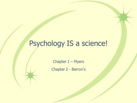 Psychology IS a science! Chapter 1 – Myers Chapter 2 - Barron's.
