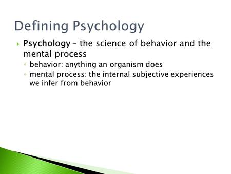 Defining Psychology  Psychology – the science of behavior and the mental process ◦ behavior: anything an organism does ◦ mental process: the internal.