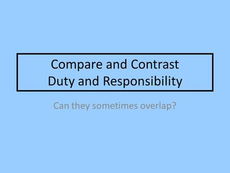 Compare and Contrast Duty and Responsibility Can they sometimes overlap?