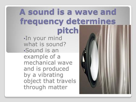 A sound is a wave and frequency determines pitch In your mind what is sound? Sound is an example of a mechanical wave and is produced by a vibrating object.