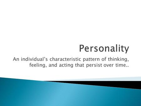 An individual's characteristic pattern of thinking, feeling, and acting that persist over time..