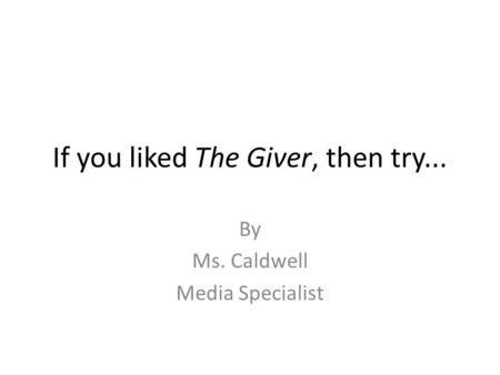 If you liked The Giver, then try... By Ms. Caldwell Media Specialist.