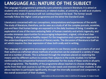 LANGUAGE A1: NATURE OF THE SUBJECT The Language A1 programme is primarily a pre-university course in literature. It is aimed at students who intend to.