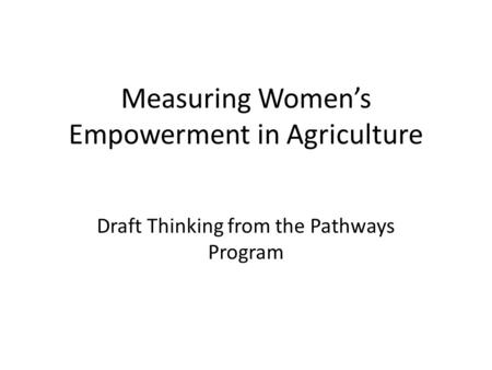 Measuring Women's Empowerment in Agriculture Draft Thinking from the Pathways Program.