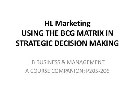 HL Marketing USING THE BCG MATRIX IN STRATEGIC DECISION MAKING IB BUSINESS & MANAGEMENT A COURSE COMPANION: P205-206.