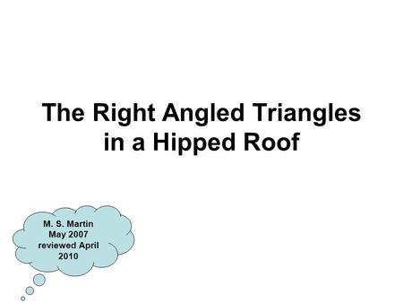 The Right Angled Triangles in a Hipped Roof M. S. Martin May 2007 reviewed April 2010.